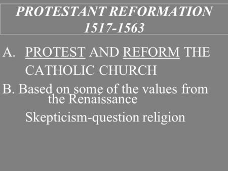 PROTESTANT REFORMATION 1517-1563 A.PROTEST AND REFORM THE CATHOLIC CHURCH B. Based on some of the values from the Renaissance Skepticism-question religion.