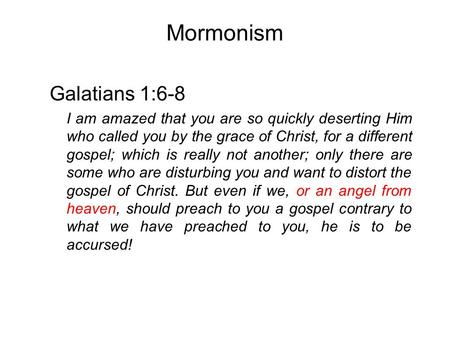 Mormonism Galatians 1:6-8 I am amazed that you are so quickly deserting Him who called you by the grace of Christ, for a different gospel; which is really.