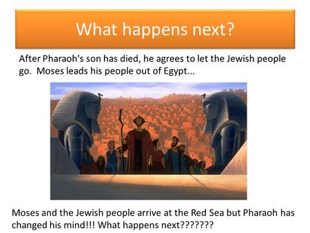What happens next? After Pharaoh's son has died, he agrees to let the Jewish people go. Moses leads his people out of Egypt... Moses and the Jewish people.
