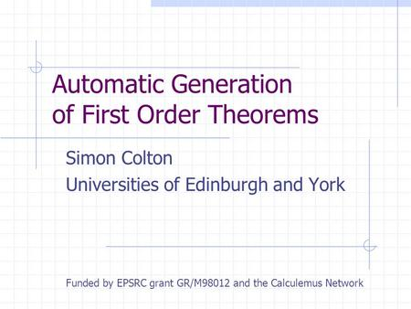 Automatic Generation of First Order Theorems Simon Colton Universities of Edinburgh and York Funded by EPSRC grant GR/M98012 and the Calculemus Network.