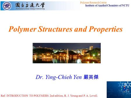 Polymer Structures and Properties Dr. Ying-Chieh Yen 嚴英傑 Ref: INTRODUCTION TO POLYMERS 2nd edition, R. J. Young and P. A. Lovell.