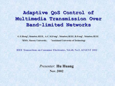 Adaptive QoS Control of Multimedia Transmission Over Band-limited Networks Presenter: Hu Huang Nov. 2002 G.Y.Hong 1, Member, IEEE, A.C.M.Fong 1, Member,
