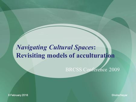 Navigating <strong>Cultural</strong> Spaces: Revisiting models of acculturation BRCSS Conference 2009 8 February 2016Shoba Nayar.