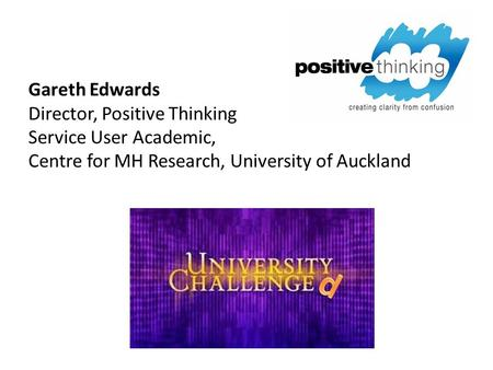Gareth Edwards Director, Positive Thinking Service User Academic, Centre for MH Research, University of Auckland.