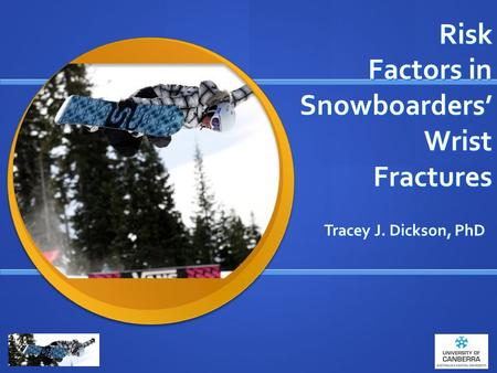 Risk Factors in Snowboarders' Wrist Fractures Tracey J. Dickson, PhD.