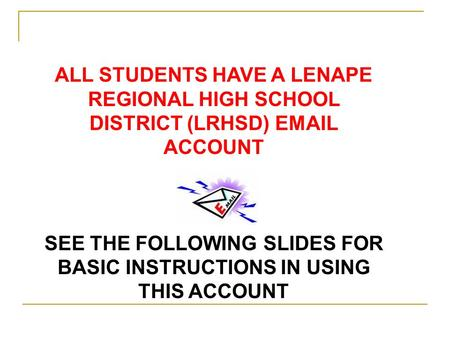 ALL STUDENTS HAVE A LENAPE REGIONAL HIGH SCHOOL DISTRICT (LRHSD) EMAIL ACCOUNT SEE THE FOLLOWING SLIDES FOR BASIC INSTRUCTIONS IN USING THIS ACCOUNT.