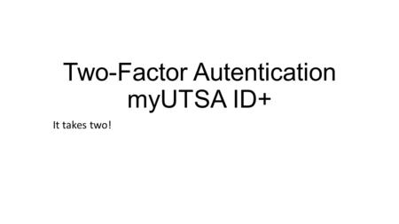 Two-Factor Autentication myUTSA ID+ It takes two!.