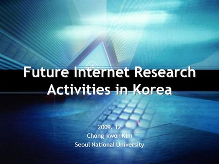 Future Internet Research Activities in Korea 2009. 12 Chong-kwon Kim Seoul National University.