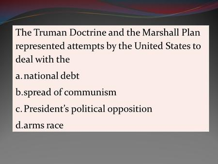 The Truman Doctrine and the Marshall Plan represented attempts by the United States to deal with the a.national debt b.spread of communism c.President's.