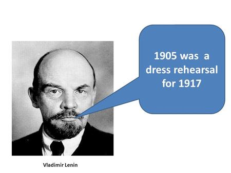 1905 was a dress rehearsal for 1917 Vladimir Lenin.