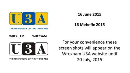 16 June 2015 16 Mehefin 2015 For your convenience these screen shots will appear on the Wrexham U3A website until 20 July, 2015 WREXHAM WRECSAM.