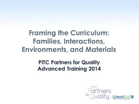 WestEd.org Framing the Curriculum: Families, Interactions, Environments, and Materials PITC Partners for Quality Advanced Training 2014.