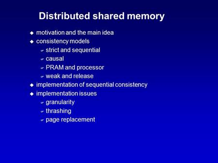 Distributed shared memory u motivation and the main idea u consistency models F strict and sequential F causal F PRAM and processor F weak and release.