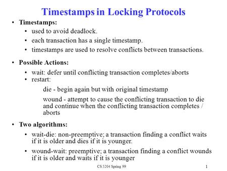 CS 5204 Spring 99 1 Timestamps in Locking Protocols Timestamps: used to avoid deadlock. each transaction has a single timestamp. timestamps are used to.