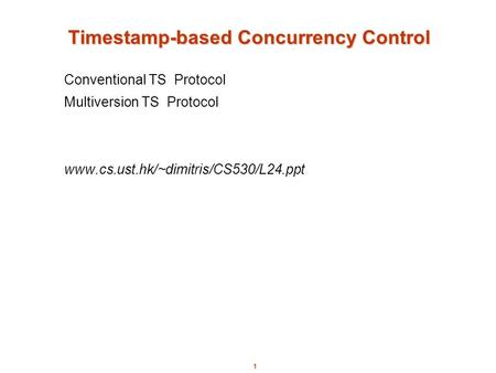 1 Timestamp-based Concurrency Control Conventional TS Protocol Multiversion TS Protocol www.cs.ust.hk/~dimitris/CS530/L24.ppt.