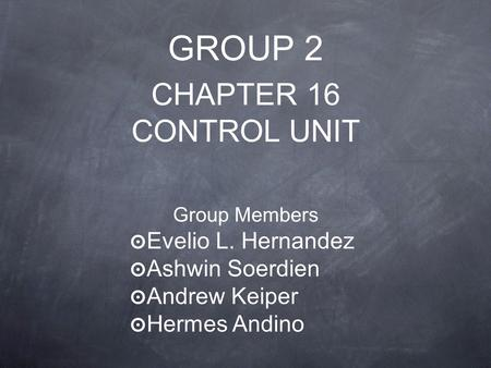GROUP 2 CHAPTER 16 CONTROL UNIT Group Members ๏ Evelio L. Hernandez ๏ Ashwin Soerdien ๏ Andrew Keiper ๏ Hermes Andino.