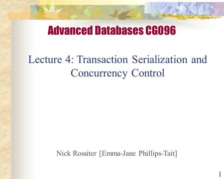 1 Lecture 4: Transaction Serialization and Concurrency Control Advanced Databases CG096 Nick Rossiter [Emma-Jane Phillips-Tait]