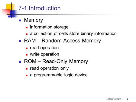 Digital Circuits 1 7-1 Introduction Memory information storage a collection of cells store binary information RAM – Random-Access Memory read operation.