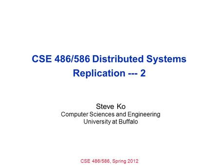 CSE 486/586, Spring 2012 CSE 486/586 Distributed Systems Replication --- 2 Steve Ko Computer Sciences and Engineering University at Buffalo.