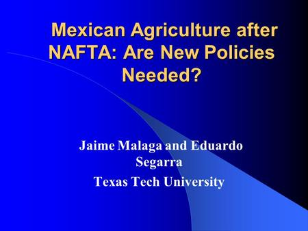 Mexican Agriculture after NAFTA: Are New Policies Needed? Mexican Agriculture after NAFTA: Are New Policies Needed? Jaime Malaga and Eduardo Segarra Texas.