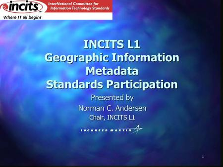 1 INCITS L1 Geographic Information Metadata Standards Participation Presented by Norman C. Andersen Chair, INCITS L1.