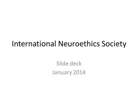 International Neuroethics Society Slide deck January 2014.