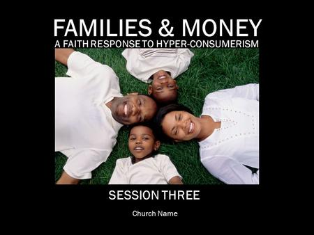 A FAITH RESPONSE TO HYPER-CONSUMERISM FAMILIES & MONEY SESSION THREE Church Name.