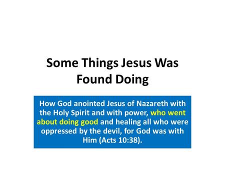 Some Things Jesus Was Found Doing How God anointed Jesus of Nazareth with the Holy Spirit and with power, who went about doing good and healing all who.