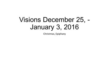 Visions December 25, - January 3, 2016 Christmas, Epiphany.