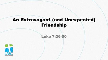 An Extravagant (and Unexpected) Friendship Luke 7:36-50.