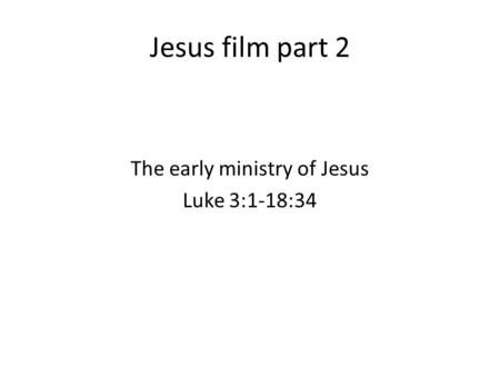 Jesus film part 2 The early ministry of Jesus Luke 3:1-18:34.