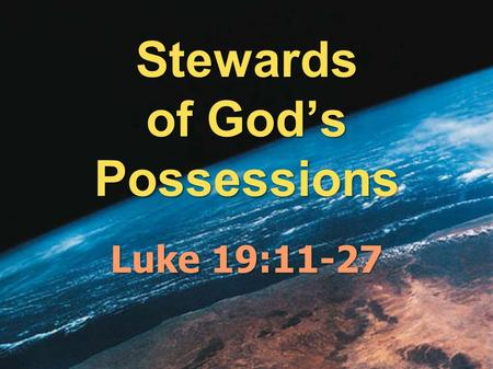 Stewards of God's Possessions Luke 19:11-27. God has entrusted us with the Earth.