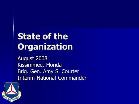 State of the Organization August 2008 Kissimmee, Florida Brig. Gen. Amy S. Courter Interim National Commander.
