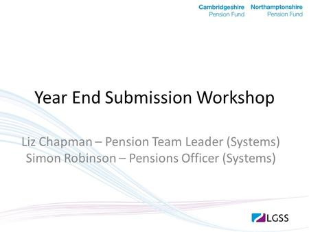 Year End Submission Workshop Liz Chapman – Pension Team Leader (Systems) Simon Robinson – Pensions Officer (Systems)