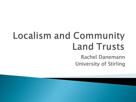 Rachel Danemann University of Stirling.  Explains the context of my research on CLTs and Localism  Explains my methodology  Runs through the four world.