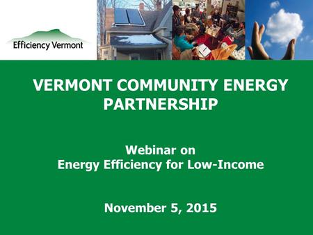 1 VERMONT COMMUNITY ENERGY PARTNERSHIP Webinar on Energy Efficiency for Low-Income November 5, 2015.
