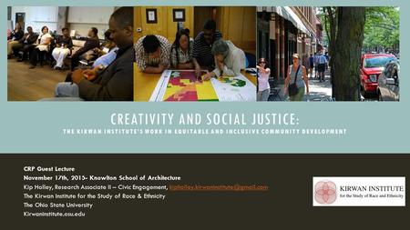 CREATIVITY AND SOCIAL JUSTICE: THE KIRWAN INSTITUTE'S WORK IN EQUITABLE AND INCLUSIVE COMMUNITY DEVELOPMENT CRP Guest Lecture November 17th, 2015- Knowlton.