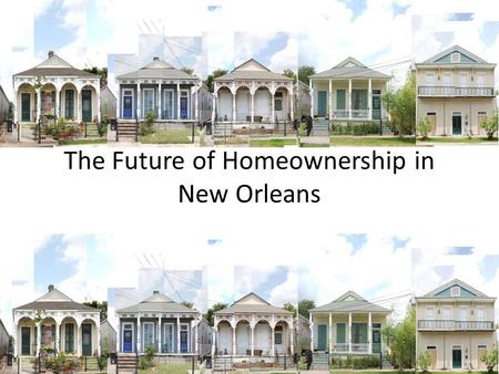 The Future of Homeownership in New Orleans. How Do We Keep the Dream Alive for Everyone? Topics The Changing Picture of Homeownership in 2016 The Continuing.