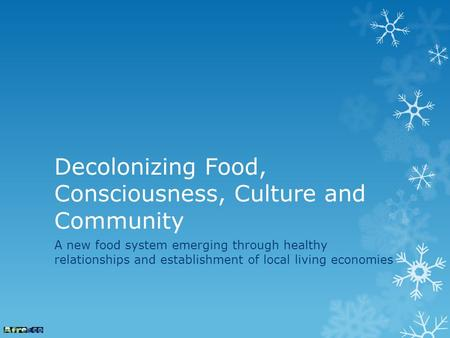 Decolonizing Food, Consciousness, Culture and Community A new food system emerging through healthy relationships and establishment of local living economies.