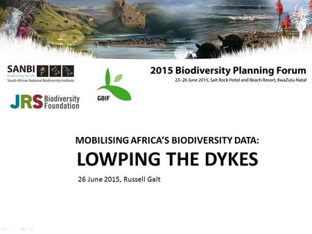 MOBILISING AFRICA'S BIODIVERSITY DATA: LOWPING THE DYKES 26 June 2015, Russell Galt.