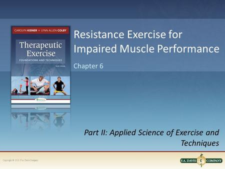 Copyright © 2013. F.A. Davis Company Part II: Applied Science of Exercise and Techniques Chapter 6 Resistance Exercise for Impaired Muscle Performance.
