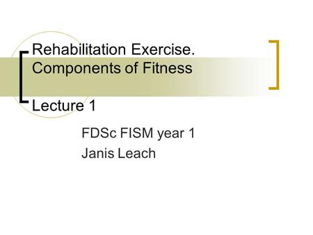 Rehabilitation Exercise. Components of Fitness Lecture 1 FDSc FISM year 1 Janis Leach.