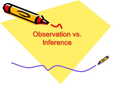 Observation vs. Inference. What is an observation? When you observe, you become aware of something using one of your senses. Your five senses are smell,