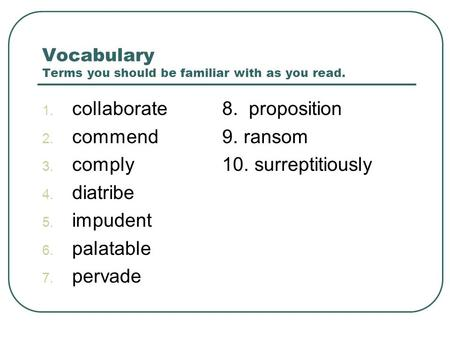 Vocabulary Terms you should be familiar with as you read. 1. collaborate8. proposition 2. commend9. ransom 3. comply10. surreptitiously 4. diatribe 5.