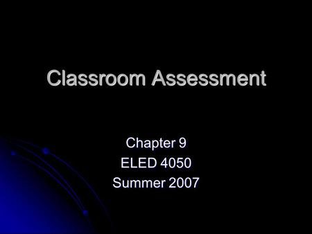 Classroom Assessment Chapter 9 ELED 4050 Summer 2007.
