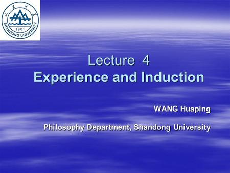 Lecture 4 Experience and Induction WANG Huaping Philosophy Department, Shandong University.