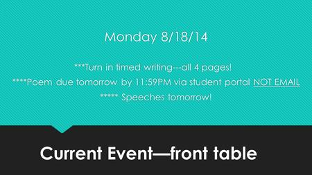 Current Event—front table Monday 8/18/14 ***Turn in timed writing---all 4 pages! ****Poem due tomorrow by 11:59PM via student portal NOT EMAIL ***** Speeches.