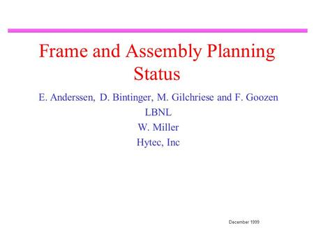 December 1999 Frame and Assembly Planning Status E. Anderssen, D. Bintinger, M. Gilchriese and F. Goozen LBNL W. Miller Hytec, Inc.