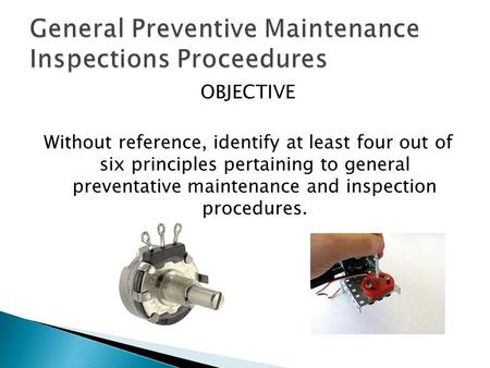 OBJECTIVE Without reference, identify at least four out of six principles pertaining to general preventative maintenance and inspection procedures.