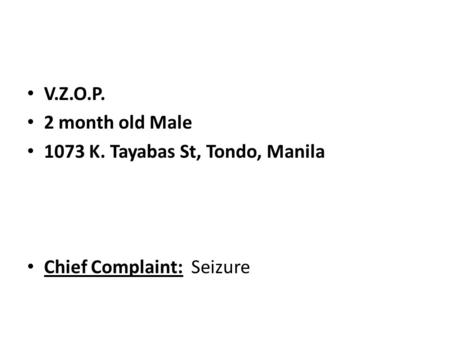V.Z.O.P. 2 month old Male 1073 K. Tayabas St, Tondo, Manila Chief Complaint: Seizure.